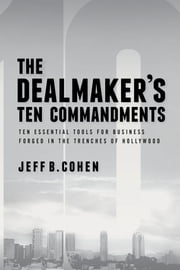 The Dealmaker's Ten Commandments - Ten Essential Tools for Business Forged in the Trenches of Hollywood ebook by Jeff B. Cohen