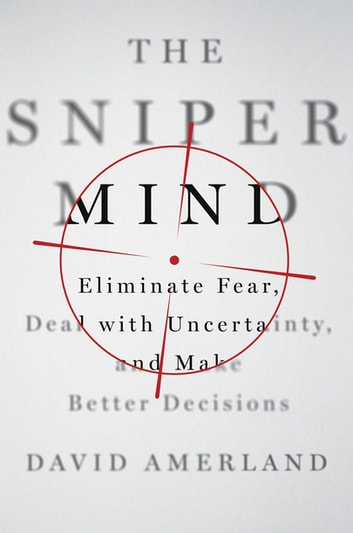 The Sniper Mind - Eliminate Fear, Deal with Uncertainty, and Make Better Decisions ebook by David Amerland