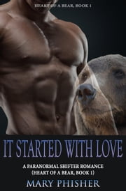 It Started With Love: A Paranormal Shifter Romance (Heart of a Bear, Book 1) ebook by Mary Phisher