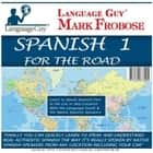 Spanish 1 for the Road - Learn to Speak Spanish Fast in the Car or Any Location with the Language Guy® & His Native Spanish Speakers audiobook by Mark Frobose