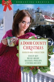 A Door County Christmas: Four Romances Warm Hearts in Wisconsin's Version of Cape Cod - Four Romances Warm Hearts in Wisconsin's Version of Cape Cod ebook by Becky Melby,Eileen Key,Rachael Phillips,Cynthia Ruchti