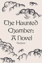 The Haunted Chamber: A Novel ebook by Duchess