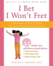 I Bet I Won't Fret: A Workbook to Help Children with Generalized Anxiety Disorder ebook by Sisemore, Timothy