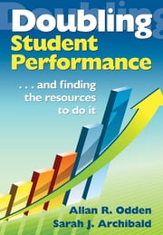 Doubling Student Performance - . . . And Finding the Resources to Do It ebook by Dr. Allan R. Odden,Sarah J. Archibald