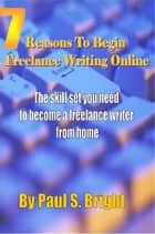 7 Reasons To Begin Freelance Writing Online ebook by Paul Caro