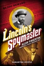 Lincoln's Spymaster: Allan Pinkerton, America's First Private Eye ebook by Samantha Seiple