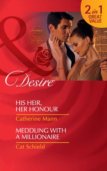 His Heir, Her Honour / Meddling With A Millionaire: His Heir, Her Honour (Rich, Rugged & Royal, Book 3) / Meddling with a Millionaire (Mills & Boon Desire) ebook by Catherine Mann,Cat Schield