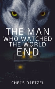 The Man Who Watched The World End ebook by Chris Dietzel