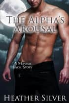 The Alpha's Arousal - Monroe Pack Series, #3 ebook by Heather Silver