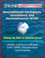 Nontraditional Intelligence, Surveillance, and Reconnaissance (NTISR) - Making the Most of Airborne Assets - LANTIRN, FLIR Infrared, SAR Radar, ELINT, COMINT, Integration Issues, Cloud Computing ebook by Progressive Management
