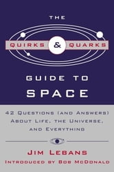 "The Quirks & Quarks Guide to Space - ""42 Questions (and Answers) About Life, the Universe, and Everything"" ebook by Jim Lebans"