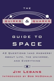 "The Quirks & Quarks Guide to Space - ""42 Questions (and Answers) About Life, the Universe, and Everything"" ebook by Jim Lebans, Bob McDonald"