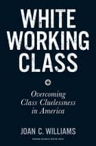 White Working Class - Overcoming Class Cluelessness in America ebook by Joan C. Williams