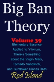 Big Ban Theory: Elementary Essence Applied to Yttyrium, Why There's Something about the Virgin Mary, Tornado Sandwich, and Sunflower Diaries 36th, Volume 39 ebook by Rod Island