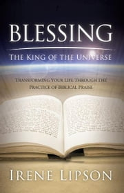 Blessing the King of the Universe - Transforming Your Life Through the Practice of Biblical Praise ebook by Irene Lipson