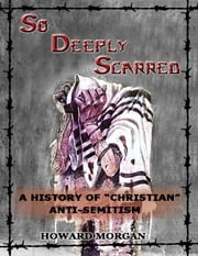 "So Deeply Scarred: A History of ""Christian"" Antisemitism ebook by Howard Morgan"