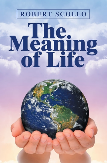 The Meaning of Life - What Is the Meaning of Life? ebook by Robert Scollo