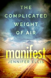 Manifest - The Complicated Weight of Air, #1 ebook by Jennifer Ellis
