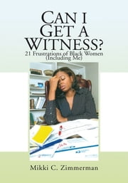 Can I Get A Witness? - 21 Frustrations of Black Women (Including Me) ebook by Mikki C. Zimmerman