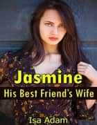 Jasmine, His Best Friend's Wife ebook by Isa Adam