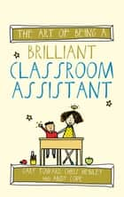 The Art of Being A Brilliant Classroom Assistant ebook by Gary Toward, Andy Cope, Amy Bradley,...
