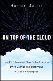 On Top of the Cloud - How CIOs Leverage New Technologies to Drive Change and Build Value Across the Enterprise ebook by Hunter Muller