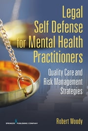 Legal Self Defense for Mental Health Practitioners - Quality Care and Risk Management Strategies ebook by Robert Woody Sr., PhD, JD