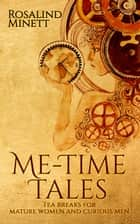 Me-Time Tales. Tea Breaks for Mature Women and Curious Men ebook by Rosalind Minett
