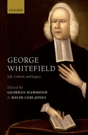 George Whitefield - Life, Context, and Legacy ebook by Geordan Hammond,David Ceri Jones