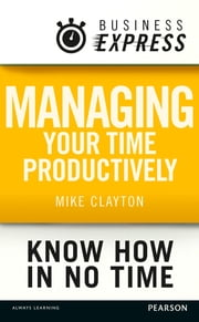 Business Express: Managing your time productively - Organise yourself and use your time efficiently ebook by Mike Clayton