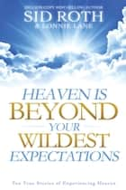 Heaven is Beyond Your Wildest Expectations: Ten True Stories of Experiencing Heaven ebook by Sid Roth, Lonnie Lane