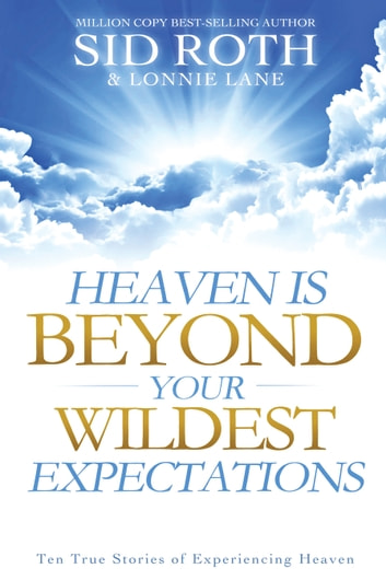 Heaven is Beyond Your Wildest Expectations: Ten True Stories of Experiencing Heaven ebook by Sid Roth,Lonnie Lane