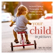 Your Child in Pictures - The Parents' Guide to Photographing Your Toddler and Child from Age One to Ten ebook by Me Ra Koh