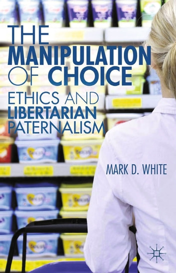 The Manipulation of Choice - Ethics and Libertarian Paternalism ebook by M. White