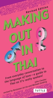 Making Out in Thai - A Thai Language Phrasebook & Dictionary (Fully Revised with New Manga Illustrations and English-Thai Dictionary) ebook by John Clewley, Benjawan Jai-Ua, Michael Golding