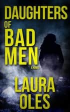 Daughters of Bad Men ebook by Laura Oles