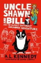 Uncle Shawn and Bill and the Almost Entirely Unplanned Adventure ebook by A. L. Kennedy, Gemma Correll