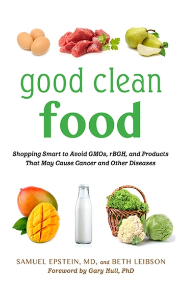 Good Clean Food - Shopping Smart to Avoid GMOs, rBGH, and Products That May Cause Cancer and Other Diseases ebook by Samuel Epstein,Beth Leibson