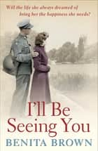I'll Be Seeing You - A whirlwind romance is tested by war and ambition ebook by Benita Brown