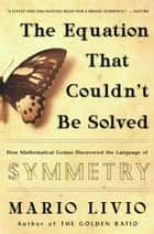The Equation that Couldn't Be Solved - How Mathematical Genius Discovered the Language of Symmetry ebook by Mario Livio