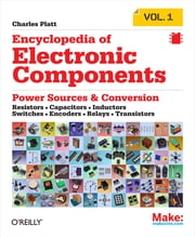 Encyclopedia of Electronic Components Volume 1 - Resistors, Capacitors, Inductors, Switches, Encoders, Relays, Transistors ebook by Charles Platt