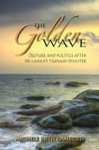 The Golden Wave - Culture and Politics after Sri Lanka's Tsunami Disaster ebook by Michele Ruth Gamburd