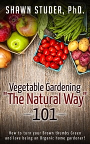 Vegetable Gardening The Natural Way: 101 ebook by Shawn Studer