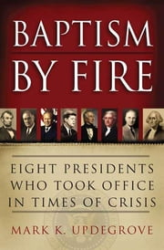 Baptism by Fire - Eight Presidents Who Took Office in Times of Crisis ebook by Mark K. Updegrove