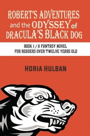 Robert's Adventures and the Odyssey of Dracula's Black Dog - Book 1 / A fantasy novel for readers over twelve years old ebook by Horia Hulban