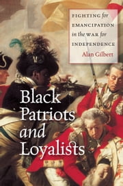 Black Patriots and Loyalists - Fighting for Emancipation in the War for Independence ebook by Alan Gilbert