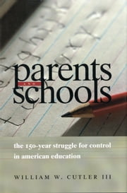 Parents and Schools - The 150-Year Struggle for Control in American Education ebook by William W. Cutler