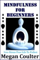 Mindfulness For Beginners: Live Stress Free Life To Fullest ebook by Megan Coulter