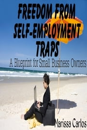 Freedom From Self-Employment Traps: A Blueprint for Small Business Owners ebook by Marissa Carlos