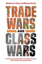 Trade Wars Are Class Wars - How Rising Inequality Distorts the Global Economy and Threatens International Peace ebook by Matthew C. Klein, Michael Pettis